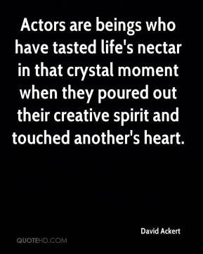 David Ackert - Actors are beings who have tasted life's nectar in that crystal moment when they poured out their creative spirit and touched another's heart.