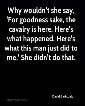 David Barksdale - Why wouldn't she say, 'For goodness sake, the cavalry is here. Here's what happened. Here's what this man just did to me.' She didn't do that.