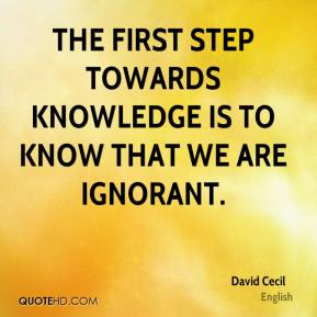 David Cecil - The first step towards knowledge is to know that we are ignorant.