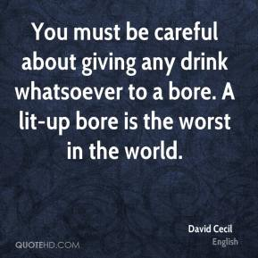 David Cecil - You must be careful about giving any drink whatsoever to a bore. A lit-up bore is the worst in the world.