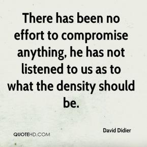 David Didier - There has been no effort to compromise anything, he has not listened to us as to what the density should be.