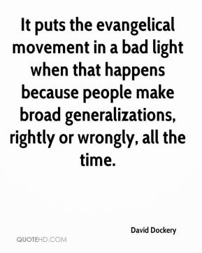 David Dockery - It puts the evangelical movement in a bad light when that happens because people make broad generalizations, rightly or wrongly, all the time.