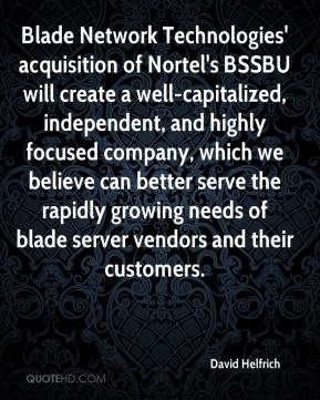 David Helfrich - Blade Network Technologies' acquisition of Nortel's BSSBU will create a well-capitalized, independent, and highly focused company, which we believe can better serve the rapidly growing needs of blade server vendors and their customers.
