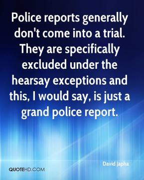 David Japha - Police reports generally don't come into a trial. They are specifically excluded under the hearsay exceptions and this, I would say, is just a grand police report.