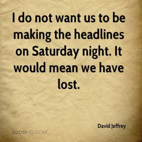 David Jeffrey - I do not want us to be making the headlines on Saturday night. It would mean we have lost.