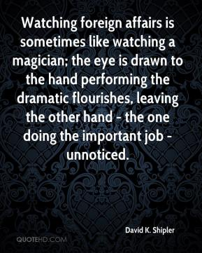 Watching foreign affairs is sometimes like watching a magician; the eye is drawn to the hand performing the dramatic flourishes, leaving the other hand - the one doing the important job - unnoticed.