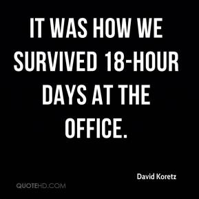 David Koretz - It was how we survived 18-hour days at the office.