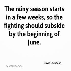 David Lochhead - The rainy season starts in a few weeks, so the fighting should subside by the beginning of June.