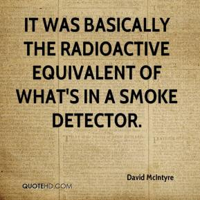 David McIntyre - It was basically the radioactive equivalent of what's in a smoke detector.