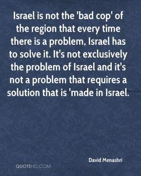 Israel is not the 'bad cop' of the region that every time there is a problem, Israel has to solve it. It's not exclusively the problem of Israel and it's not a problem that requires a solution that is 'made in Israel.