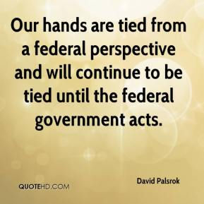 David Palsrok - Our hands are tied from a federal perspective and will continue to be tied until the federal government acts.