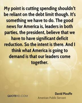David Plouffe - My point is cutting spending shouldn't be reliant on the debt limit though. It's something we have to do. The good news for America is, leaders in both parties, the president, believe that we have to have significant deficit reduction. So the intent is there. And I think what America is going to demand is that our leaders come together.