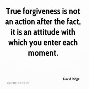 David Ridge - True forgiveness is not an action after the fact, it is an attitude with which you enter each moment.