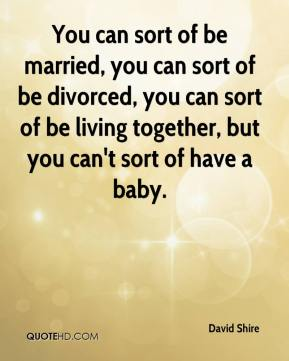 David Shire - You can sort of be married, you can sort of be divorced, you can sort of be living together, but you can't sort of have a baby.
