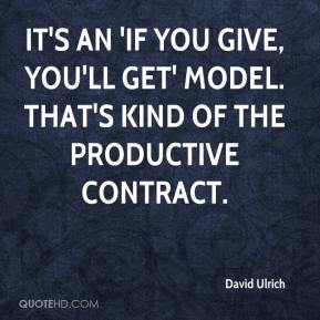 It's an 'If you give, you'll get' model. That's kind of the productive contract.