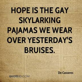 De Casseres - Hope is the gay skylarking pajamas we wear over yesterday's bruises.
