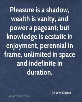 De Witt Clinton - Pleasure is a shadow, wealth is vanity, and power a pageant; but knowledge is ecstatic in enjoyment, perennial in frame, unlimited in space and indefinite in duration.