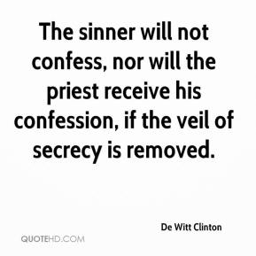 De Witt Clinton - The sinner will not confess, nor will the priest receive his confession, if the veil of secrecy is removed.