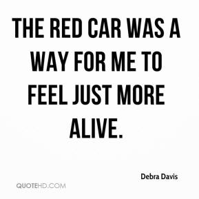Debra Davis - The red car was a way for me to feel just more alive.