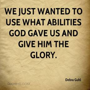 Debra Guhl - We just wanted to use what abilities God gave us and give Him the glory.