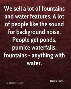 Debra Tibbs - We sell a lot of fountains and water features. A lot of people like the sound for background noise. People get ponds, pumice waterfalls, fountains - anything with water.