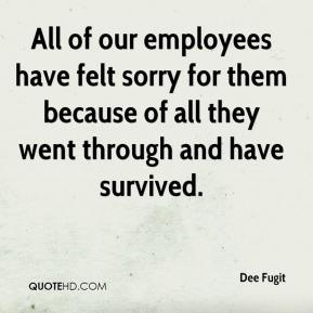 Dee Fugit - All of our employees have felt sorry for them because of all they went through and have survived.