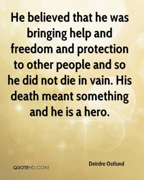 Deirdre Ostlund - He believed that he was bringing help and freedom and protection to other people and so he did not die in vain. His death meant something and he is a hero.