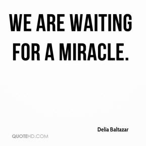 Delia Baltazar - We are waiting for a miracle.
