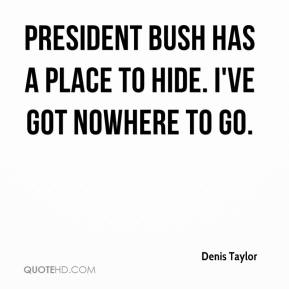 Denis Taylor - President Bush has a place to hide. I've got nowhere to go.