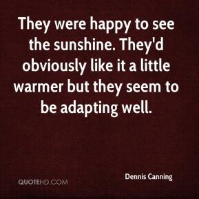 Dennis Canning - They were happy to see the sunshine. They'd obviously like it a little warmer but they seem to be adapting well.