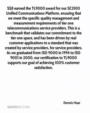 Dennis Haar - SS8 earned the TL9000 award for our SC3100 Unified Communications Platform, ensuring that we meet the specific quality management and measurement requirements of tier one telecommunications service providers. This is a benchmark that validates our commitment to the tier one space, and has been driven by real customer applications to a standard that was created by service providers, for service providers. As we graduated from ISO 9000 in 1994 to ISO 9001 in 2000, our certification to TL9000 supports our goal of achieving 100% customer satisfaction.