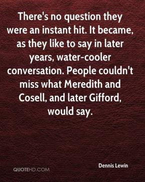 Dennis Lewin - There's no question they were an instant hit. It became, as they like to say in later years, water-cooler conversation. People couldn't miss what Meredith and Cosell, and later Gifford, would say.