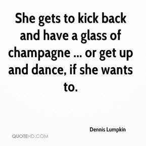 Dennis Lumpkin - She gets to kick back and have a glass of champagne ... or get up and dance, if she wants to.