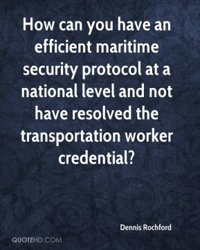 Dennis Rochford - How can you have an efficient maritime security protocol at a national level and not have resolved the transportation worker credential?