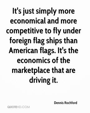 Dennis Rochford - It's just simply more economical and more competitive to fly under foreign flag ships than American flags. It's the economics of the marketplace that are driving it.