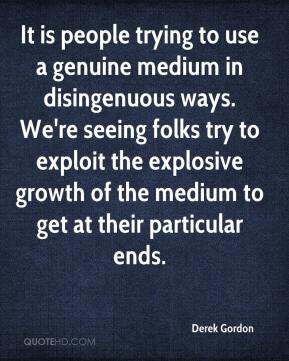 Derek Gordon - It is people trying to use a genuine medium in disingenuous ways. We're seeing folks try to exploit the explosive growth of the medium to get at their particular ends.