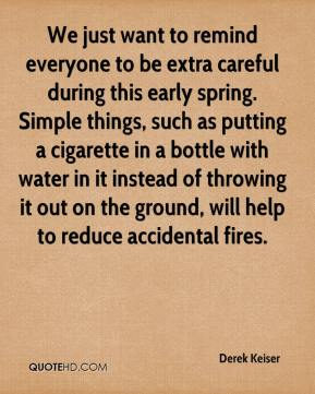 Derek Keiser - We just want to remind everyone to be extra careful during this early spring. Simple things, such as putting a cigarette in a bottle with water in it instead of throwing it out on the ground, will help to reduce accidental fires.