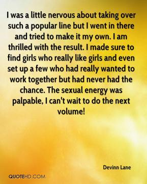 Devinn Lane - I was a little nervous about taking over such a popular line but I went in there and tried to make it my own. I am thrilled with the result. I made sure to find girls who really like girls and even set up a few who had really wanted to work together but had never had the chance. The sexual energy was palpable, I can't wait to do the next volume!