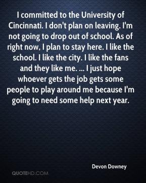 Devon Downey - I committed to the University of Cincinnati. I don't plan on leaving. I'm not going to drop out of school. As of right now, I plan to stay here. I like the school. I like the city. I like the fans and they like me. ... I just hope whoever gets the job gets some people to play around me because I'm going to need some help next year.