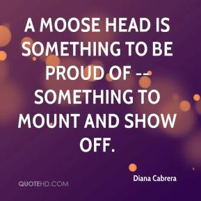 Diana Cabrera - A moose head is something to be proud of -- something to mount and show off.
