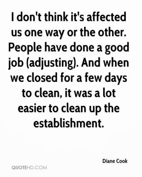 Diane Cook - I don't think it's affected us one way or the other. People have done a good job (adjusting). And when we closed for a few days to clean, it was a lot easier to clean up the establishment.