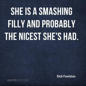 Dick Fowlston - She is a smashing filly and probably the nicest she's had.