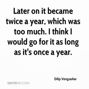 Dilip Vengsarkar - Later on it became twice a year, which was too much. I think I would go for it as long as it's once a year.