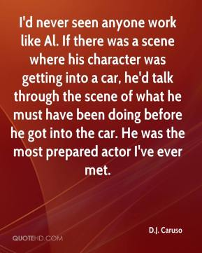 I'd never seen anyone work like Al. If there was a scene where his character was getting into a car, he'd talk through the scene of what he must have been doing before he got into the car. He was the most prepared actor I've ever met.