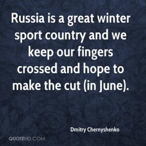 Dmitry Chernyshenko - Russia is a great winter sport country and we keep our fingers crossed and hope to make the cut (in June).