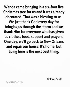 Dolores Scott - Wanda came bringing in a six-foot live Christmas tree for us and it was already decorated. That was a blessing to us. We just thank God every day for bringing us through the storm and we thank Him for everyone who has given us clothes, food, support and prayers. One day, we'll go back to New Orleans and repair our house. It's home, but living here is the next best thing.