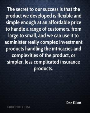 Don Elliott - The secret to our success is that the product we developed is flexible and simple enough at an affordable price to handle a range of customers, from large to small, and we can use it to administer really complex investment products handling the intricacies and complexities of the product, or simpler, less complicated insurance products.
