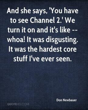 Don Newbauer - And she says, 'You have to see Channel 2.' We turn it on and it's like -- whoa! It was disgusting. It was the hardest core stuff I've ever seen.