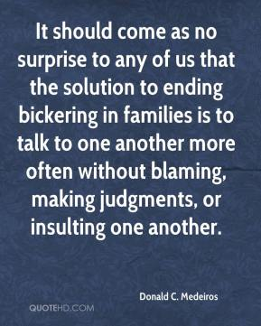 Donald C. Medeiros - It should come as no surprise to any of us that the solution to ending bickering in families is to talk to one another more often without blaming, making judgments, or insulting one another.