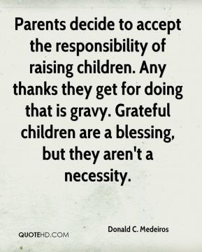Donald C. Medeiros - Parents decide to accept the responsibility of raising children. Any thanks they get for doing that is gravy. Grateful children are a blessing, but they aren't a necessity.